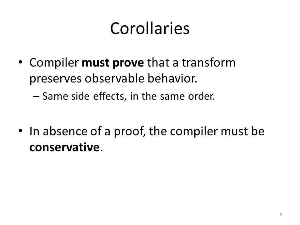 Corollaries Compiler must prove that a transform preserves observable behavior. – Same side effects, in the same order. In absence of a proof, the com