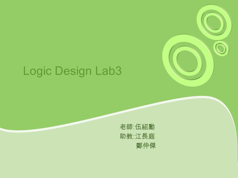 Logic Design Lab3 老師 : 伍紹勳 助教 : 江長庭 鄭仲傑