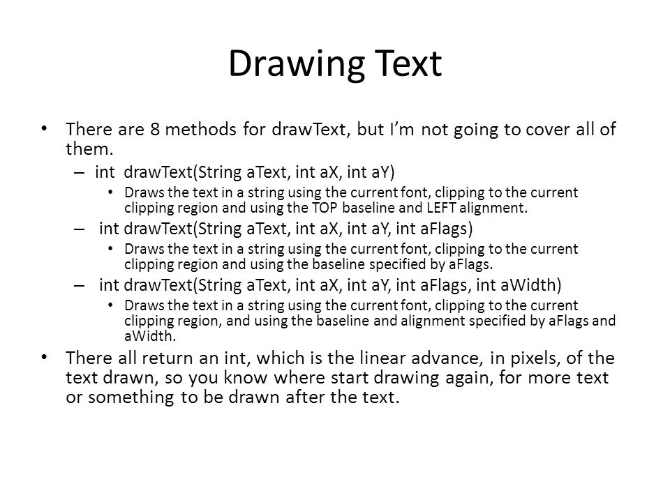 Drawing Text There are 8 methods for drawText, but I'm not going to cover all of them. – int drawText(String aText, int aX, int aY) Draws the text in