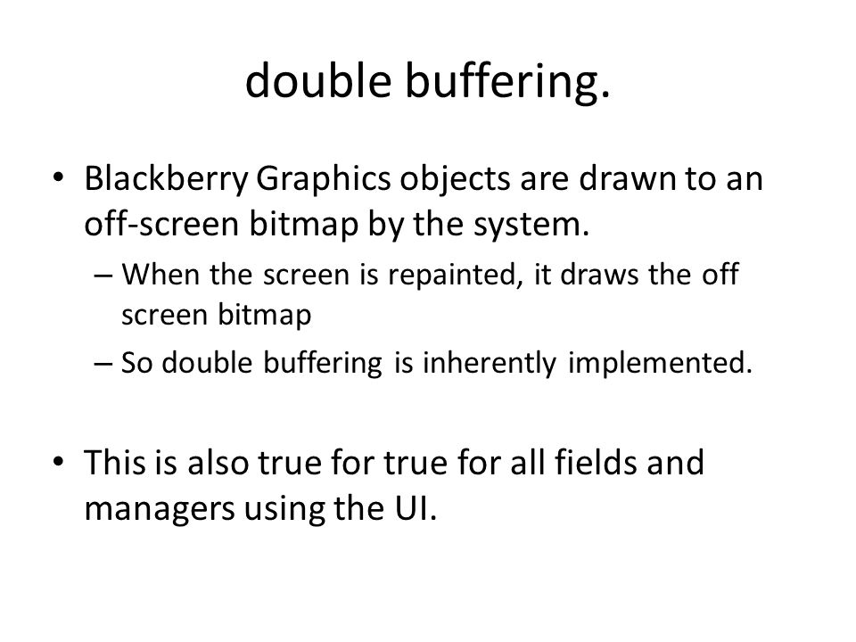 double buffering. Blackberry Graphics objects are drawn to an off-screen bitmap by the system. – When the screen is repainted, it draws the off screen