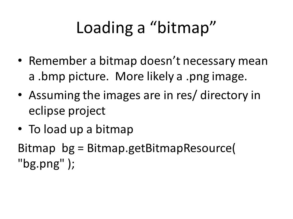 "Loading a ""bitmap"" Remember a bitmap doesn't necessary mean a.bmp picture. More likely a.png image. Assuming the images are in res/ directory in eclip"
