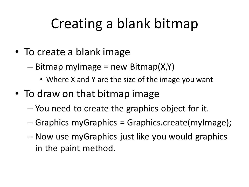 Creating a blank bitmap To create a blank image – Bitmap myImage = new Bitmap(X,Y) Where X and Y are the size of the image you want To draw on that bi