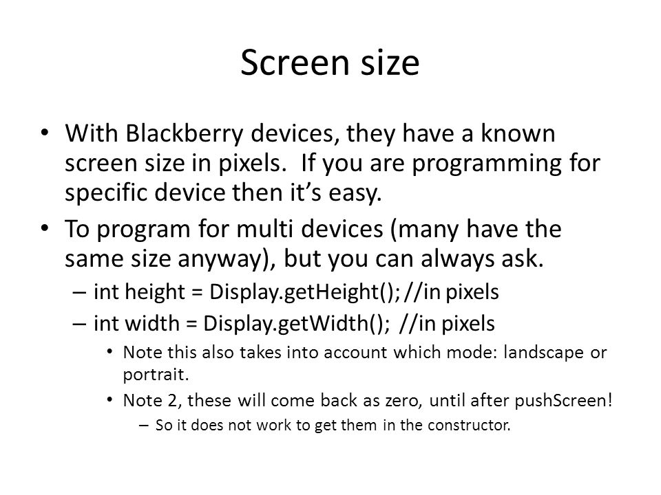 Screen size With Blackberry devices, they have a known screen size in pixels. If you are programming for specific device then it's easy. To program fo