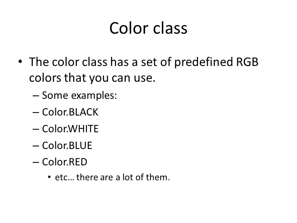 Color class The color class has a set of predefined RGB colors that you can use. – Some examples: – Color.BLACK – Color.WHITE – Color.BLUE – Color.RED