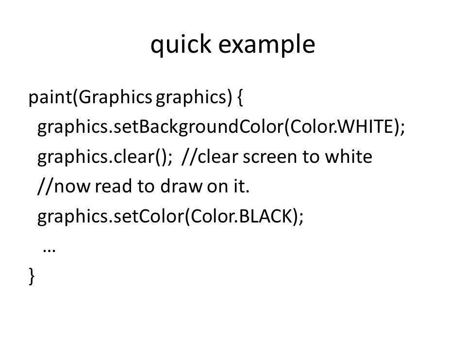 quick example paint(Graphics graphics) { graphics.setBackgroundColor(Color.WHITE); graphics.clear(); //clear screen to white //now read to draw on it.