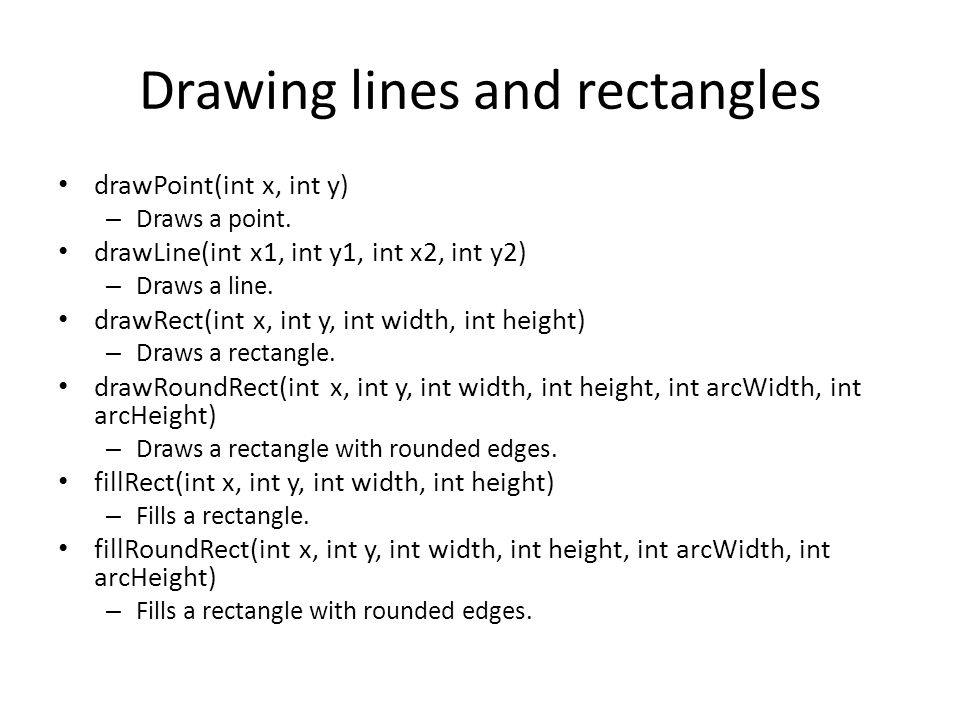Drawing lines and rectangles drawPoint(int x, int y) – Draws a point. drawLine(int x1, int y1, int x2, int y2) – Draws a line. drawRect(int x, int y,