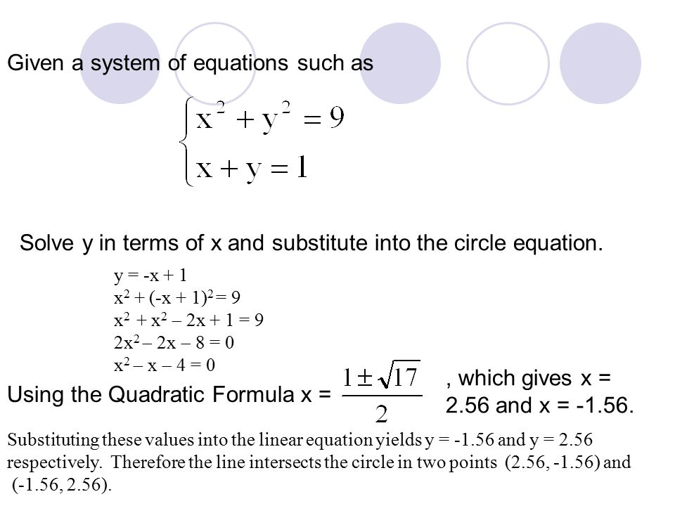 Given a system of equations such as Solve y in terms of x and substitute into the circle equation. y = -x + 1 x 2 + (-x + 1) 2 = 9 x 2 + x 2  2x + 1