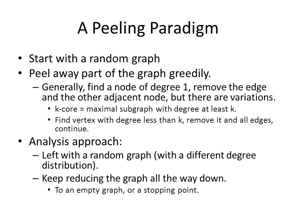A Peeling Paradigm Start with a random graph Peel away part of the graph greedily. – Generally, find a node of degree 1, remove the edge and the other