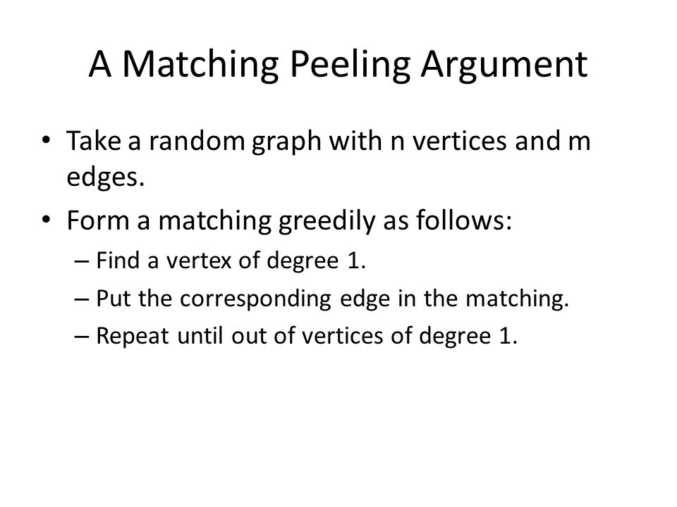 A Matching Peeling Argument Take a random graph with n vertices and m edges. Form a matching greedily as follows: – Find a vertex of degree 1. – Put t