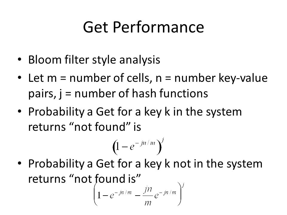 Get Performance Bloom filter style analysis Let m = number of cells, n = number key-value pairs, j = number of hash functions Probability a Get for a