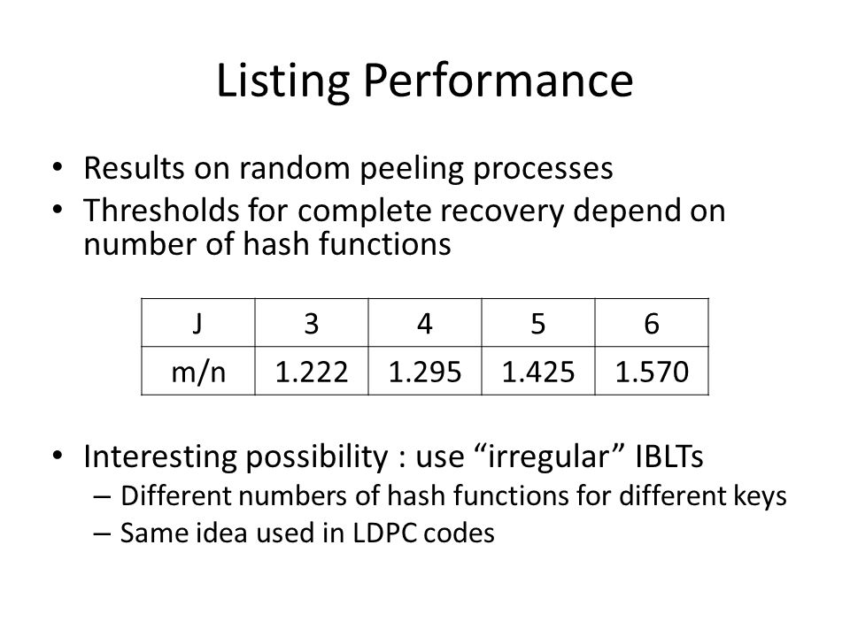 Listing Performance Results on random peeling processes Thresholds for complete recovery depend on number of hash functions Interesting possibility :