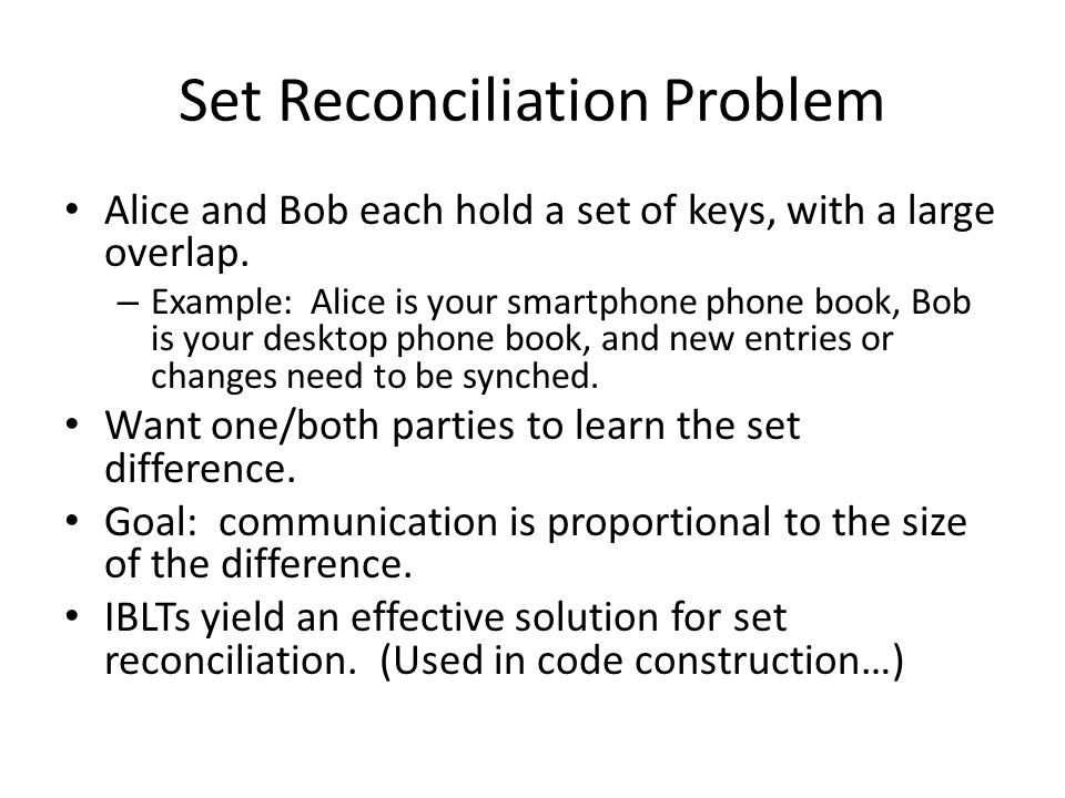 Set Reconciliation Problem Alice and Bob each hold a set of keys, with a large overlap. – Example: Alice is your smartphone phone book, Bob is your de