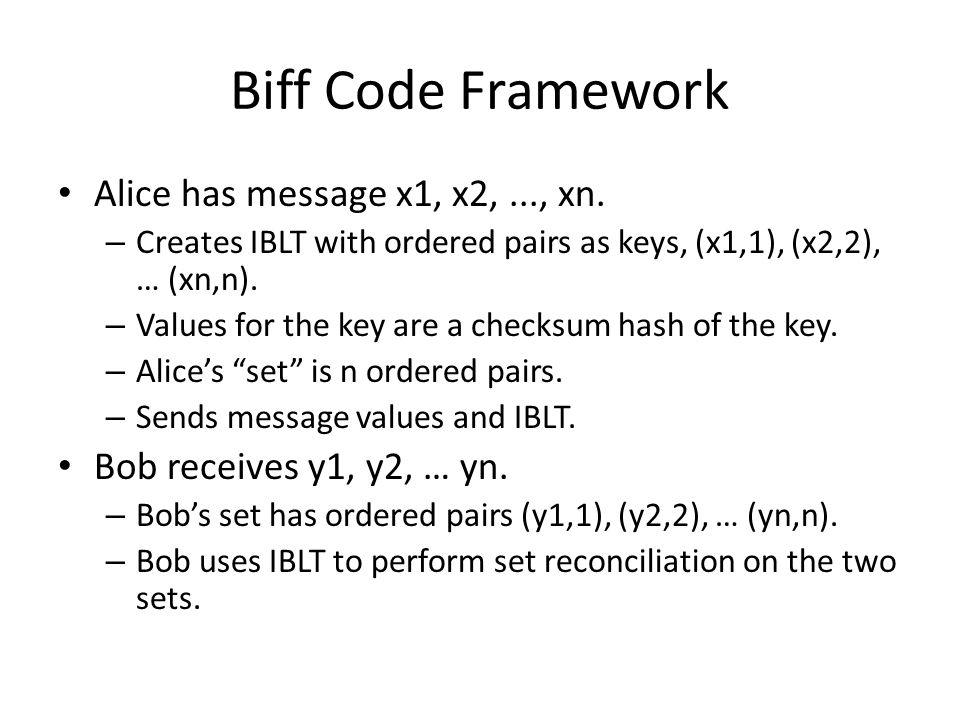 Biff Code Framework Alice has message x1, x2,..., xn. – Creates IBLT with ordered pairs as keys, (x1,1), (x2,2), … (xn,n). – Values for the key are a