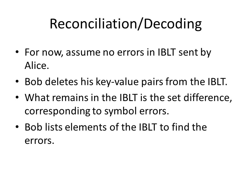 Reconciliation/Decoding For now, assume no errors in IBLT sent by Alice. Bob deletes his key-value pairs from the IBLT. What remains in the IBLT is th