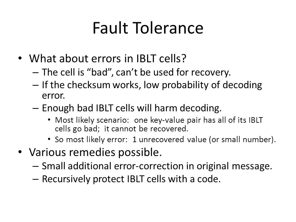 "Fault Tolerance What about errors in IBLT cells? – The cell is ""bad"", can't be used for recovery. – If the checksum works, low probability of decoding"