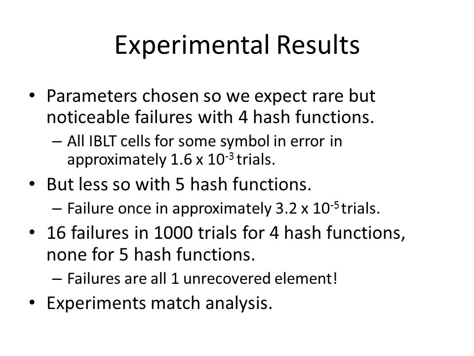 Experimental Results Parameters chosen so we expect rare but noticeable failures with 4 hash functions. – All IBLT cells for some symbol in error in a