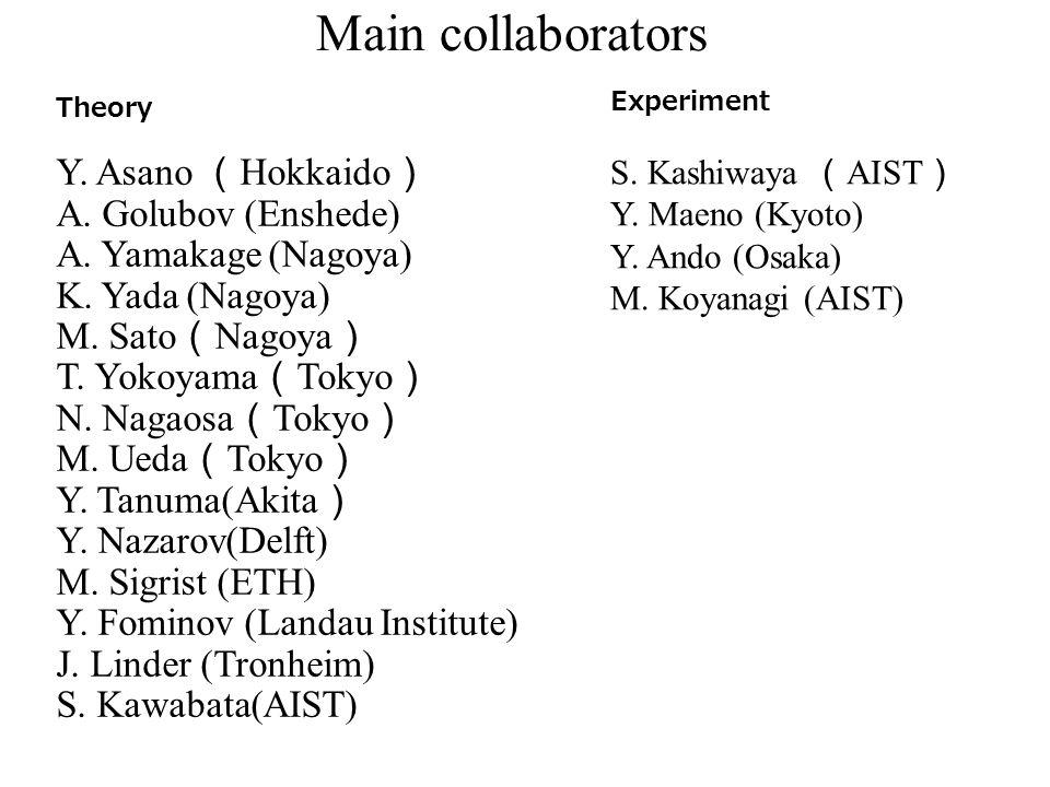Main collaborators Theory Y. Asano ( Hokkaido ) A. Golubov (Enshede) A. Yamakage (Nagoya) K. Yada (Nagoya) M. Sato ( Nagoya ) T. Yokoyama ( Tokyo ) N.