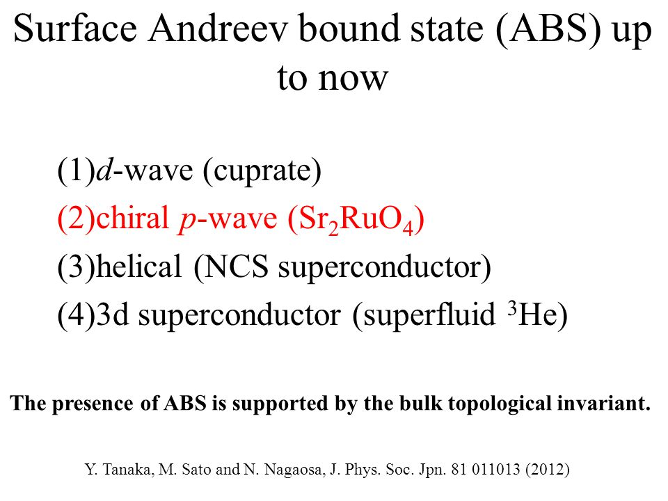 Surface Andreev bound state (ABS) up to now (1)d-wave (cuprate) (2)chiral p-wave (Sr 2 RuO 4 ) (3)helical (NCS superconductor) (4)3d superconductor (superfluid 3 He) The presence of ABS is supported by the bulk topological invariant.