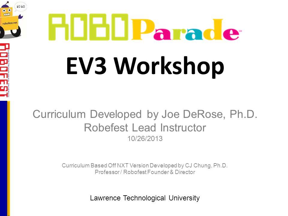 EV3 Workshop Lawrence Technological University Curriculum Developed by Joe DeRose, Ph.D. Robefest Lead Instructor 10/26/2013 Curriculum Based Off NXT