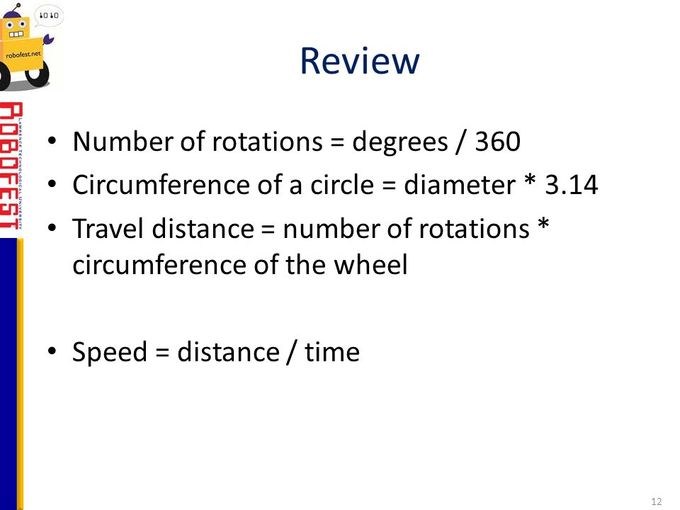 Number of rotations = degrees / 360 Circumference of a circle = diameter * 3.14 Travel distance = number of rotations * circumference of the wheel Spe