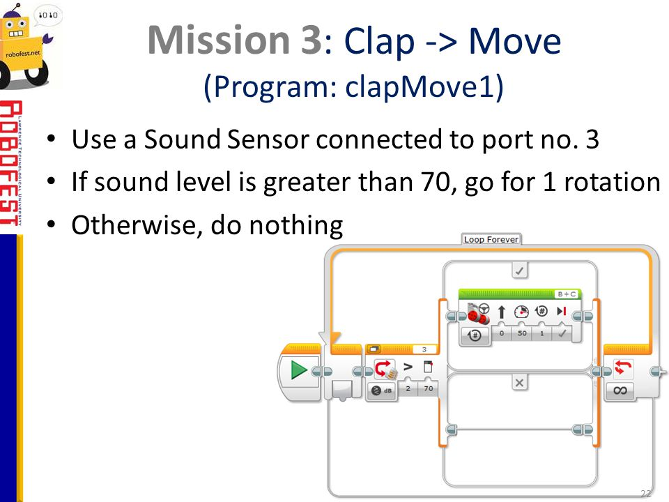 Use a Sound Sensor connected to port no. 3 If sound level is greater than 70, go for 1 rotation Otherwise, do nothing Mission 3 : Clap -> Move (Progra