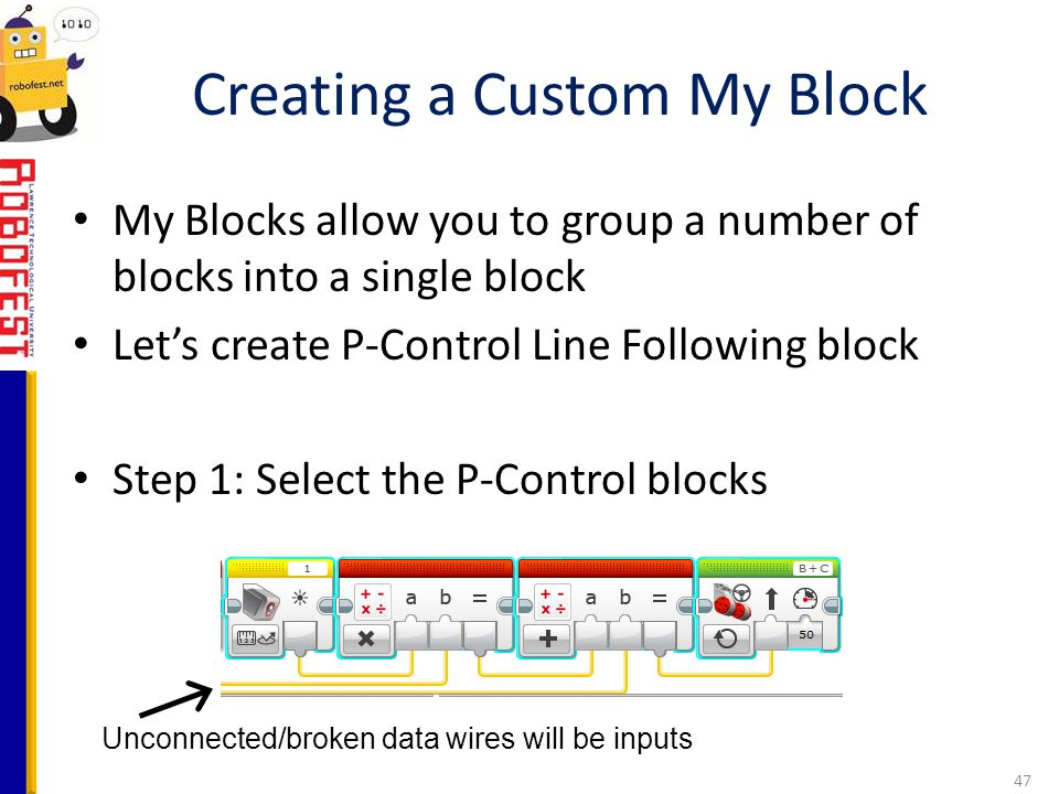 My Blocks allow you to group a number of blocks into a single block Let's create P-Control Line Following block Step 1: Select the P-Control blocks Cr