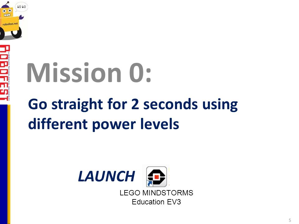 Go straight for 2 seconds using different power levels Mission 0: 5 LAUNCH LEGO MINDSTORMS Education EV3