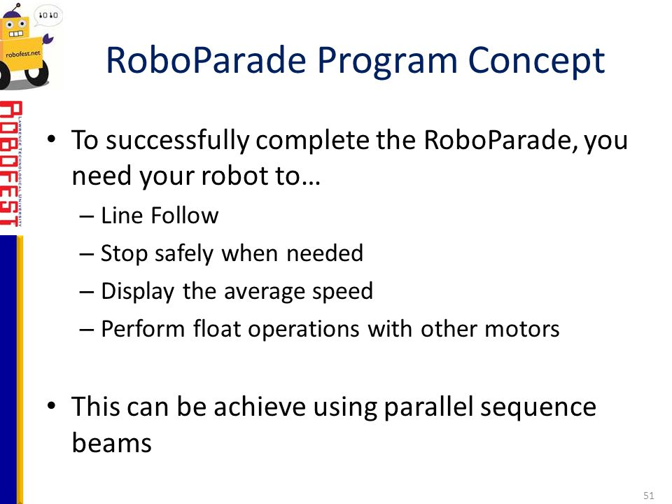 To successfully complete the RoboParade, you need your robot to… – Line Follow – Stop safely when needed – Display the average speed – Perform float o