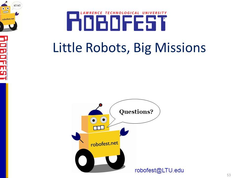 robofest@LTU.edu Questions? Little Robots, Big Missions 53