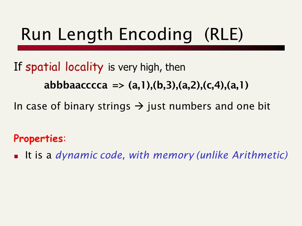 Run Length Encoding (RLE) If spatial locality is very high, then abbbaacccca => (a,1),(b,3),(a,2),(c,4),(a,1) In case of binary strings  just numbers