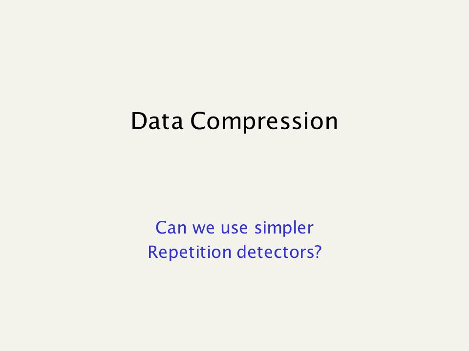 Data Compression Can we use simpler Repetition detectors