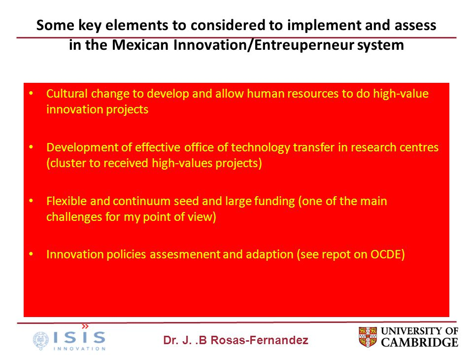 Dr. J..B Rosas-Fernandez Some key elements to considered to implement and assess in the Mexican Innovation/Entreuperneur system Cultural change to dev
