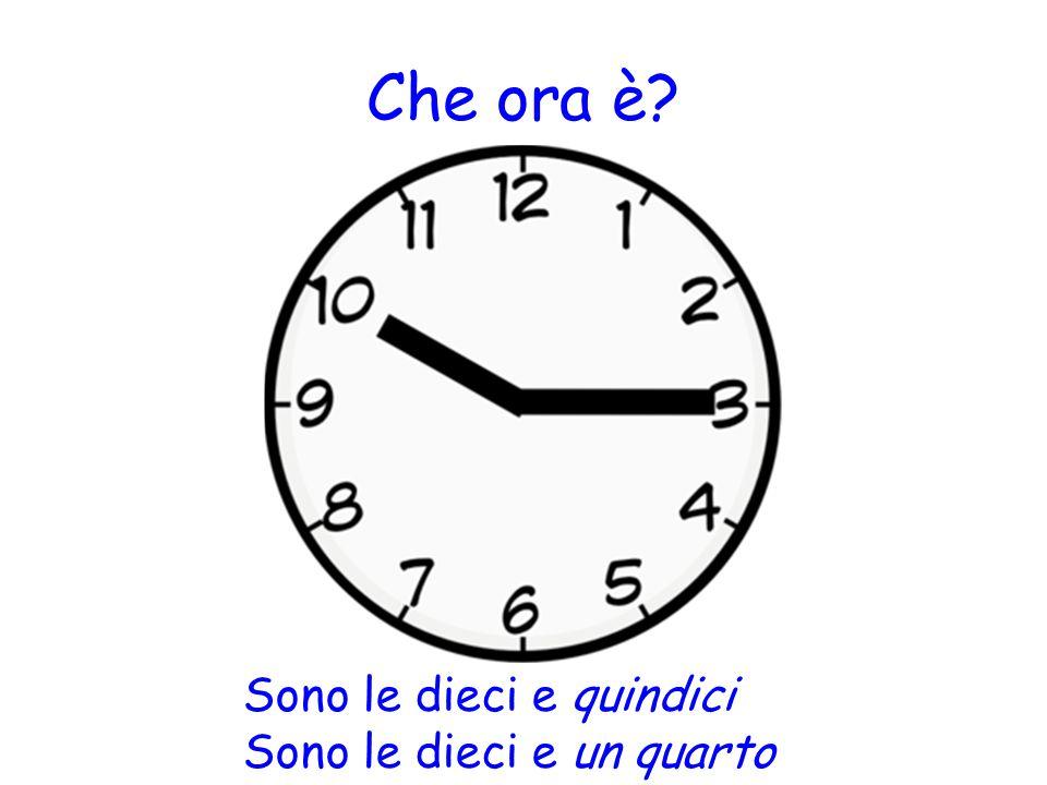 Che ora è? Sono le dieci e quindici Sono le dieci e un quarto