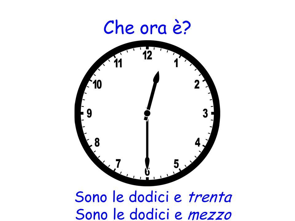 Che ora è? Sono le dodici e trenta Sono le dodici e mezzo