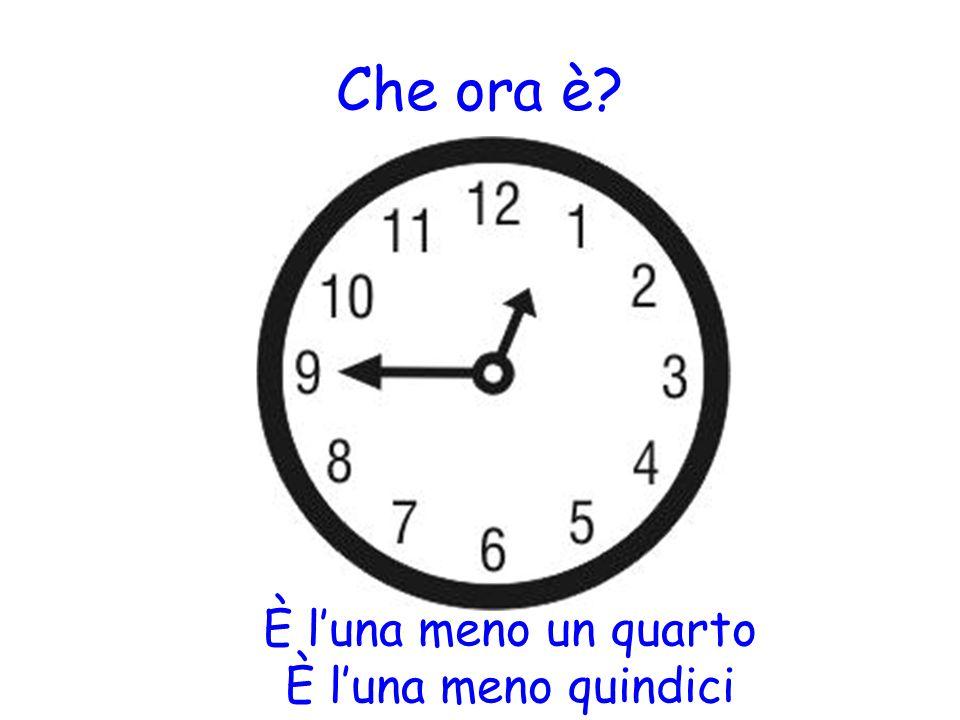 Che ora è? È l'una meno un quarto È l'una meno quindici