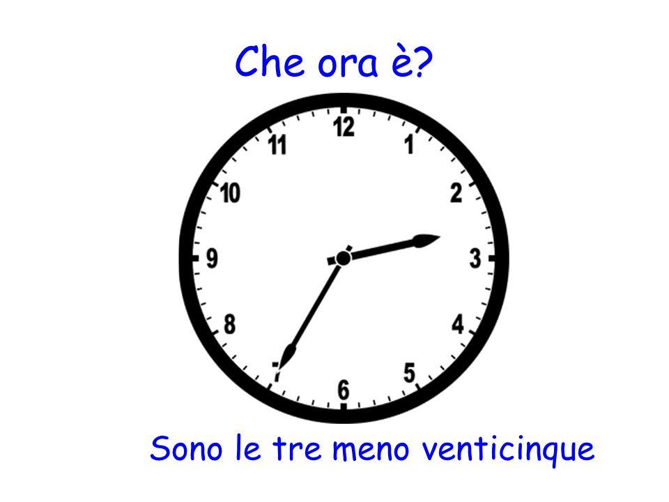Che ora è? Sono le tre meno venticinque