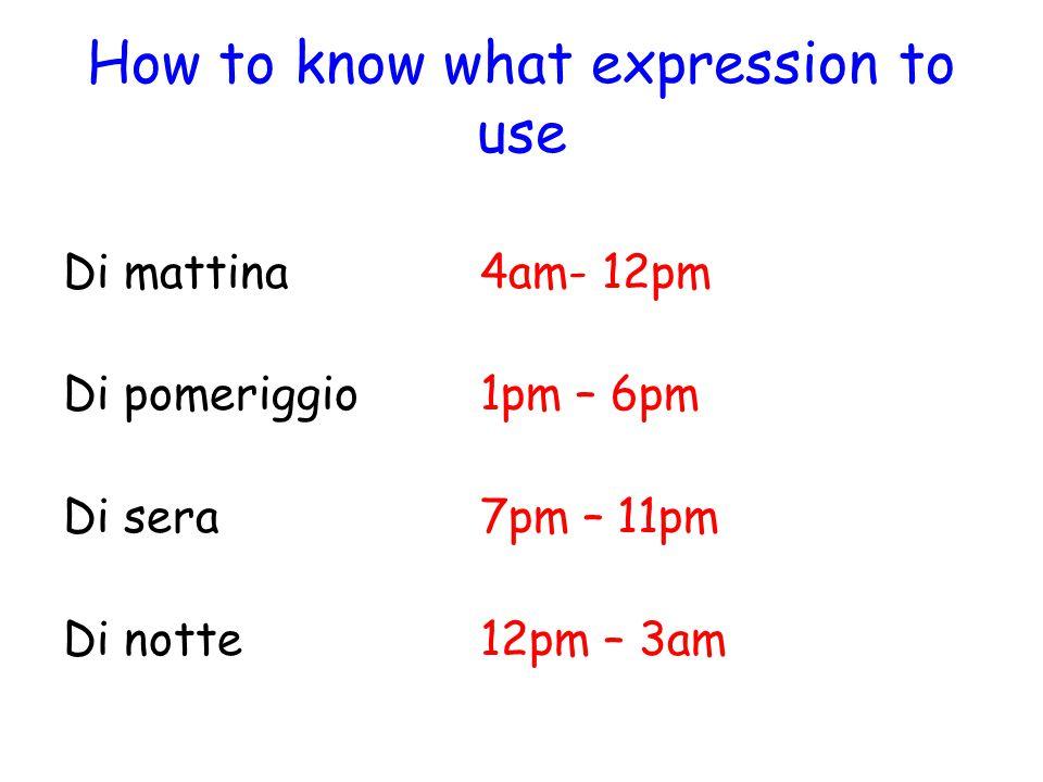 How to know what expression to use Di mattina4am- 12pm Di pomeriggio1pm – 6pm Di sera7pm – 11pm Di notte12pm – 3am