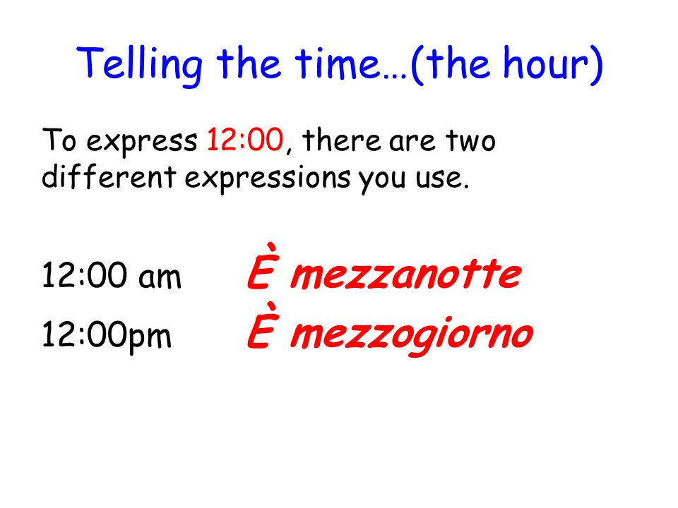 Telling the time…(the hour) To express 12:00, there are two different expressions you use. 12:00 am È mezzanotte 12:00pm È mezzogiorno