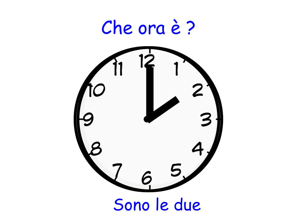 Che ora è ? Sono le due