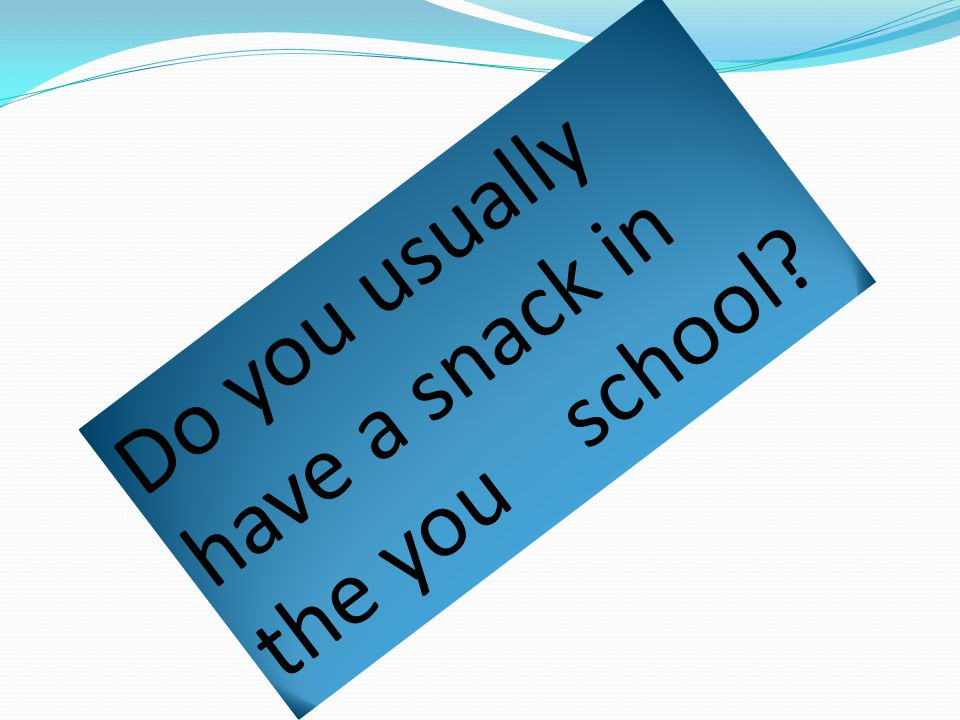 Do you usually have a snack in the you school