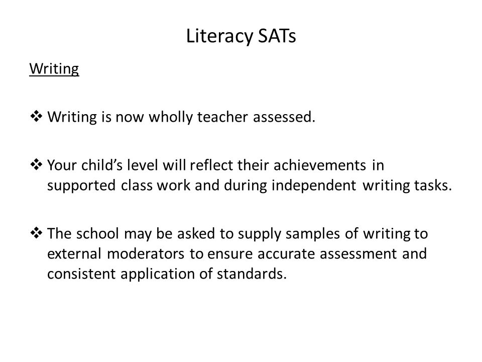 Literacy SATs Writing  Writing is now wholly teacher assessed.  Your child's level will reflect their achievements in supported class work and durin