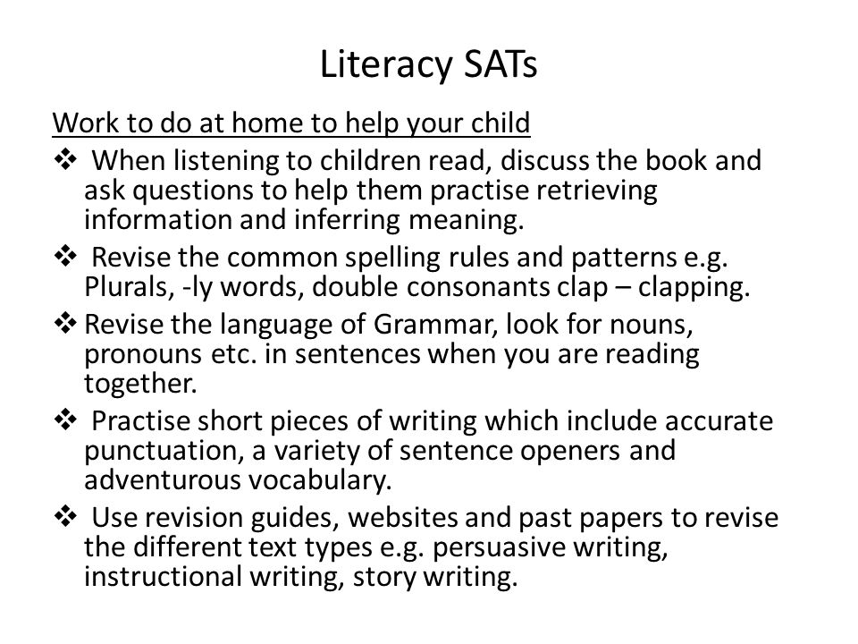 Literacy SATs Work to do at home to help your child  When listening to children read, discuss the book and ask questions to help them practise retrie