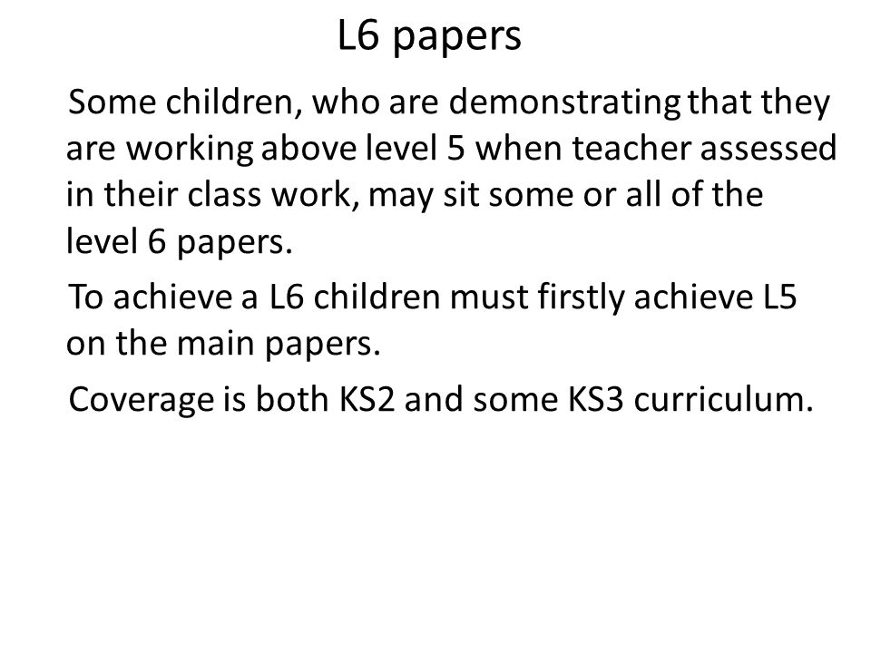 L6 papers Some children, who are demonstrating that they are working above level 5 when teacher assessed in their class work, may sit some or all of t