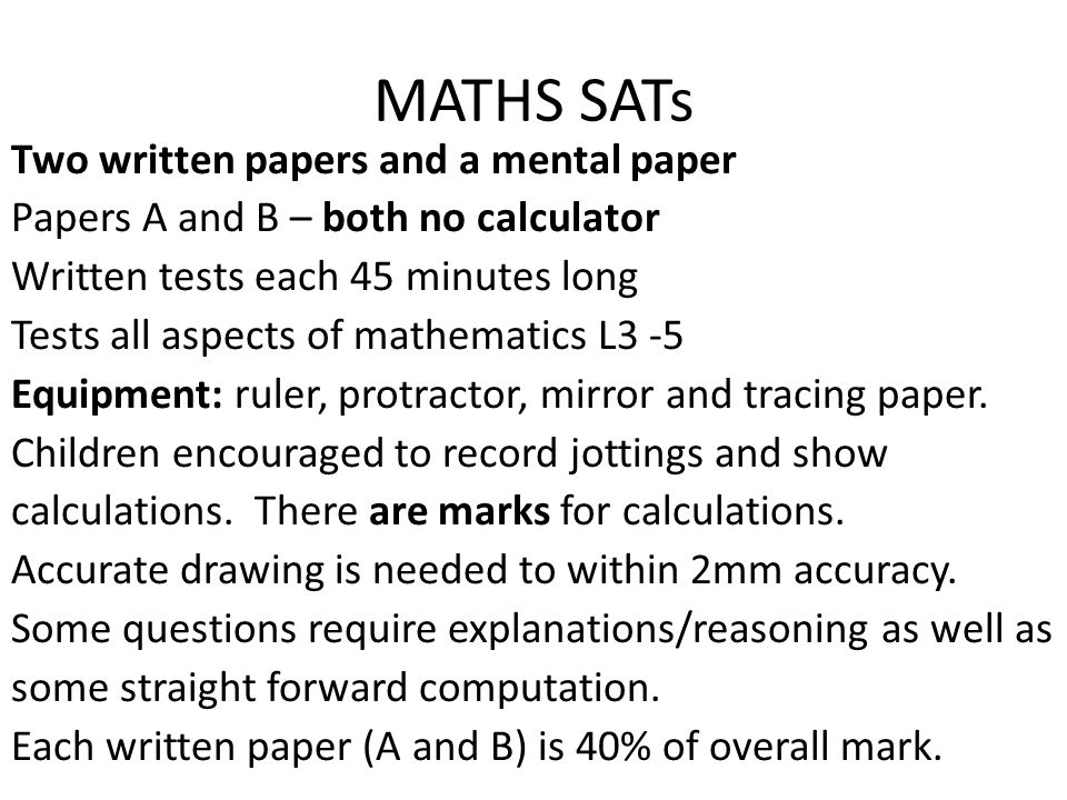 MATHS SATs Two written papers and a mental paper Papers A and B – both no calculator Written tests each 45 minutes long Tests all aspects of mathemati