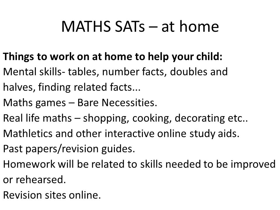 MATHS SATs – at home Things to work on at home to help your child: Mental skills- tables, number facts, doubles and halves, finding related facts... M