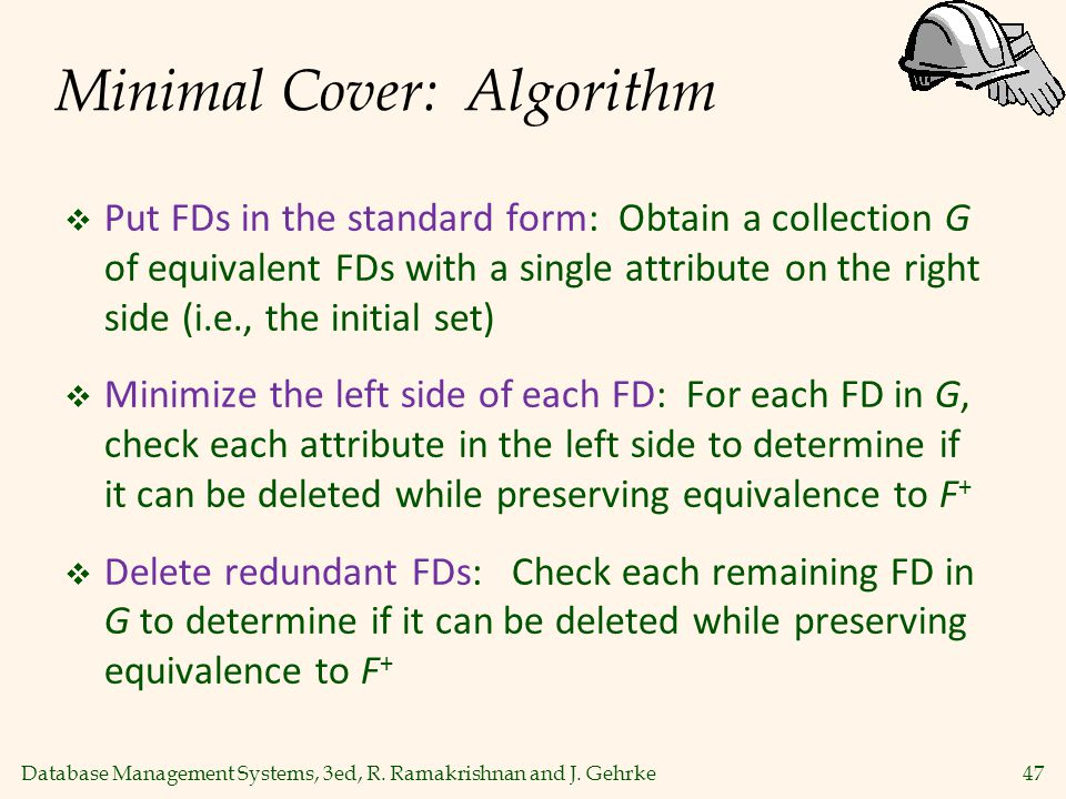Database Management Systems, 3ed, R. Ramakrishnan and J. Gehrke47 Minimal Cover: Algorithm  Put FDs in the standard form: Obtain a collection G of eq