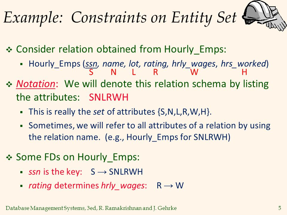 Database Management Systems, 3ed, R. Ramakrishnan and J. Gehrke5 Example: Constraints on Entity Set  Consider relation obtained from Hourly_Emps:  H