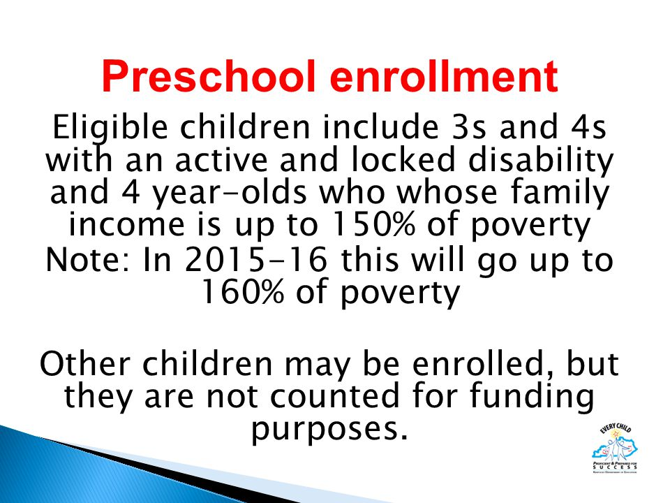 Eligible children include 3s and 4s with an active and locked disability and 4 year-olds who whose family income is up to 150% of poverty Note: In 2015-16 this will go up to 160% of poverty Other children may be enrolled, but they are not counted for funding purposes.