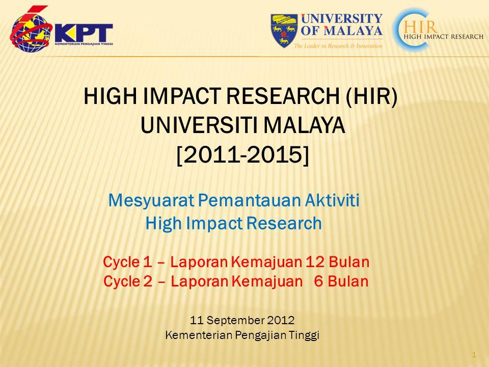 11 September 2012 Kementerian Pengajian Tinggi 1 HIGH IMPACT RESEARCH (HIR) UNIVERSITI MALAYA [2011-2015] Cycle 1 – Laporan Kemajuan 12 Bulan Cycle 2 – Laporan Kemajuan 6 Bulan Mesyuarat Pemantauan Aktiviti High Impact Research