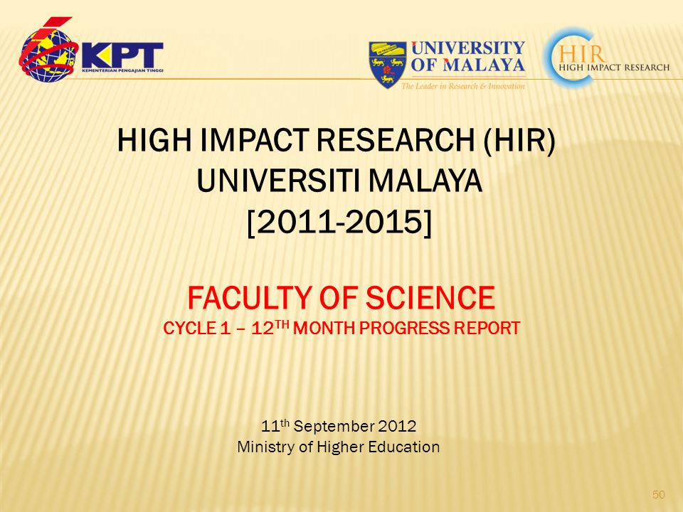 11 th September 2012 Ministry of Higher Education 50 HIGH IMPACT RESEARCH (HIR) UNIVERSITI MALAYA [2011-2015] FACULTY OF SCIENCE CYCLE 1 – 12 TH MONTH